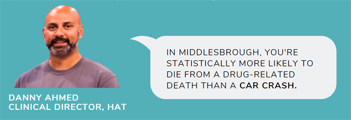 """Danny Ahmed Clinical Director at hat with speech bubble saying """"In Middlesborough, you're statistically more likely to die from a drug-related death than a car crash."""""""